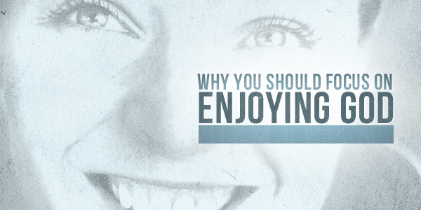 Why You Should Focus On Enjoying God
